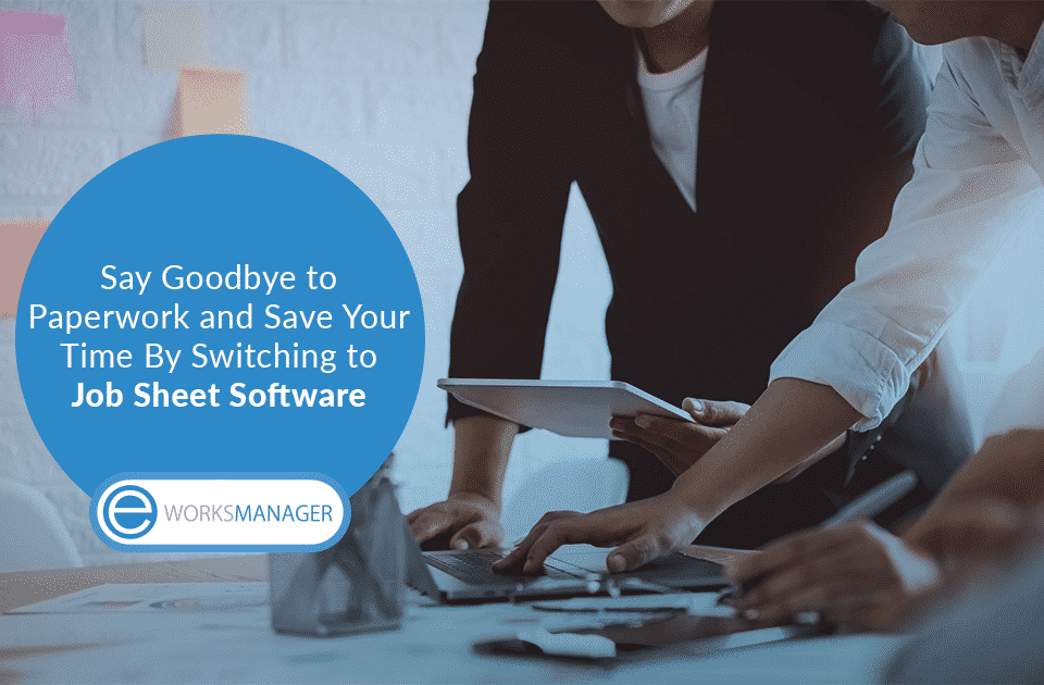 Say Goodbye to Paperwork and Save Your Time By Switching to Job Sheet Software